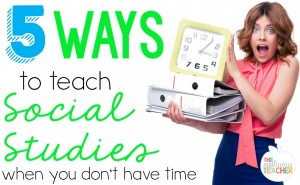 5 Ways to teach Social Studies when you just don't have time